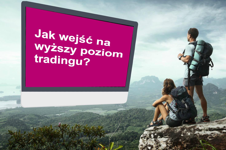 jak wejść na wyższy poziom tradingu
